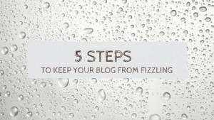 5 Steps to keep your blog from fizzling